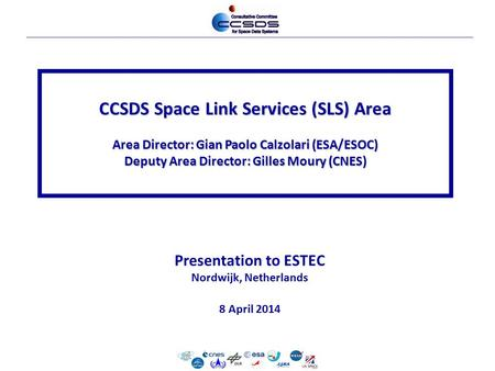 10-Dec-2012-cesg-1 Presentation to ESTEC Nordwijk, Netherlands 8 April 2014 CCSDS Space Link Services (SLS) Area Area Director: Gian Paolo Calzolari (ESA/ESOC)