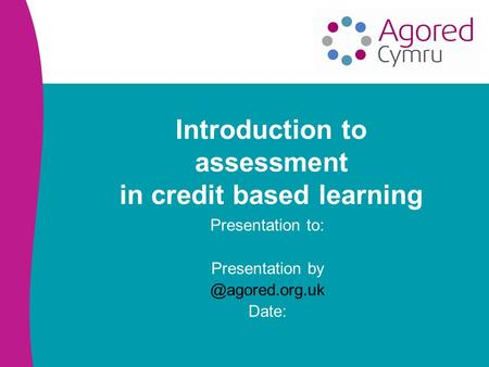 Introduction to assessment in credit based learning Presentation to: Presentation Date: