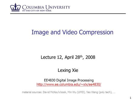 1 Image and Video Compression Lecture 12, April 28 th, 2008 Lexing Xie EE4830 Digital Image Processing  material.