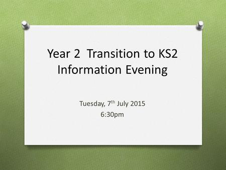 Year 2 Transition to KS2 Information Evening Tuesday, 7 th July 2015 6:30pm.