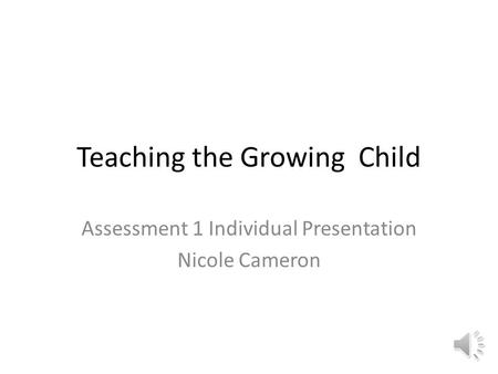 Teaching the Growing Child Assessment 1 Individual Presentation Nicole Cameron.
