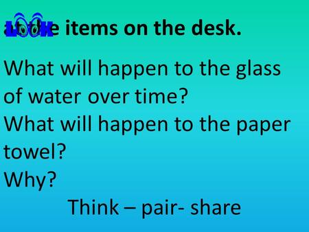 At the items on the desk. What will happen to the glass of water over time? What will happen to the paper towel? Why? Think – pair- share.
