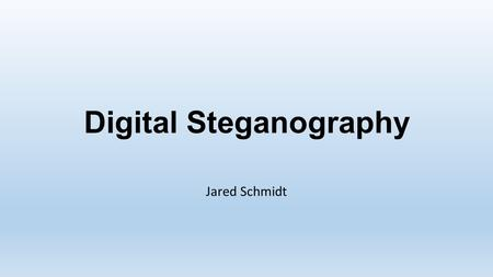 Digital Steganography Jared Schmidt. In This Presentation… Digital Steganography Common Methods in Images Network Steganography Uses Steganalysis o Detecting.