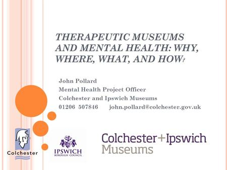 THERAPEUTIC MUSEUMS AND MENTAL HEALTH: WHY, WHERE, WHAT, AND HOW ? John Pollard Mental Health Project Officer Colchester and Ipswich Museums 01206 507846.