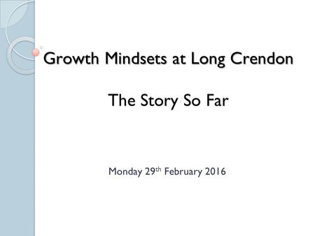 Growth Mindsets at Long Crendon The Story So Far Monday 29 th February 2016.