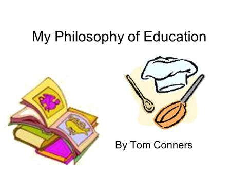 My Philosophy of Education By Tom Conners. What is a teacher? Everyone has their own definition of what a teacher is. A teacher to me is someone that.