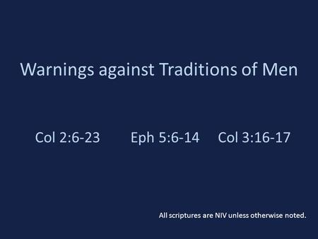 Warnings against Traditions of Men Col 2:6-23Eph 5:6-14 Col 3:16-17 All scriptures are NIV unless otherwise noted.