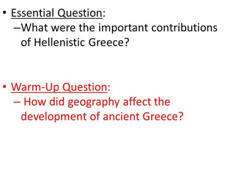 Essential Question: – What were the important contributions of Hellenistic Greece? Warm-Up Question: – How did geography affect the development of ancient.