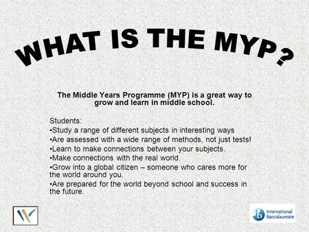 The Middle Years Programme (MYP) is a great way to grow and learn in middle school. Students: Study a range of different subjects in interesting ways Are.