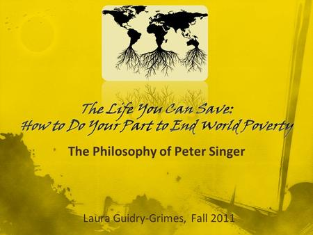 The Philosophy of Peter Singer Laura Guidry-Grimes, Fall 2011.