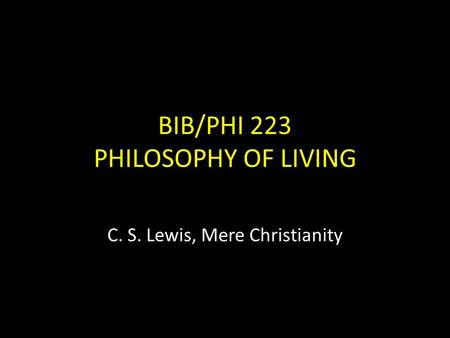 BIB/PHI 223 PHILOSOPHY OF LIVING C. S. Lewis, Mere Christianity.