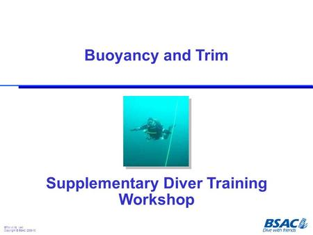 Supplementary Diver Training Workshop Buoyancy and Trim BTW v1.16 VA1 Copyright © BSAC 2008-10.