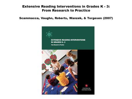 Extensive Reading Interventions in Grades K - 3: From Research to Practice Scammacca, Vaughn, Roberts, Wanzek, & Torgesen (2007)