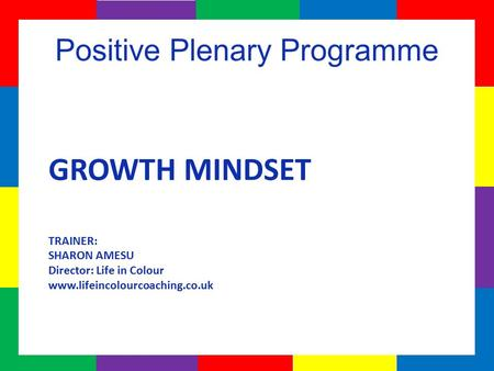 GROWTH MINDSET TRAINER: SHARON AMESU Director: Life in Colour www.lifeincolourcoaching.co.uk.
