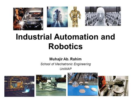 Industrial Automation and Robotics Muhajir Ab. Rahim School of Mechatronic Engineering UniMAP.