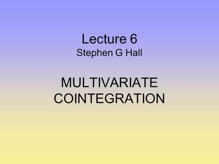 Lecture 6 Stephen G Hall MULTIVARIATE COINTEGRATION.