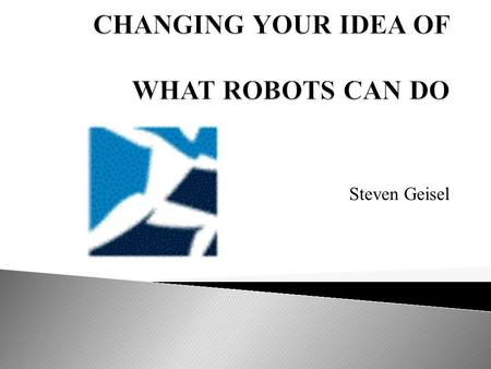 Steven Geisel.  Definitions  Google's Robots  Boston Dynamics' Robots  BigDog's Technolgy  Video  New Technology  Dangers?  Questions.