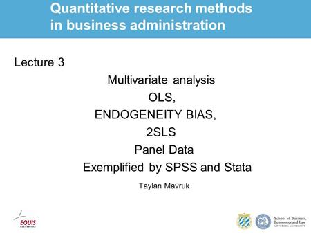 Quantitative research methods in business administration Lecture 3 Multivariate analysis OLS, ENDOGENEITY BIAS, 2SLS Panel Data Exemplified by SPSS and.