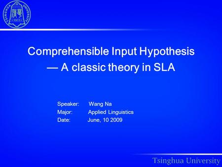 Comprehensible Input Hypothesis — A classic theory in SLA Speaker: Wang Na Major: Applied Linguistics Date: June, 10 2009.