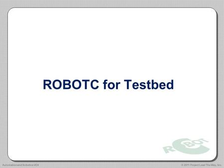 ROBOTC for Testbed © 2011 Project Lead The Way, Inc.Automation and Robotics VEX.