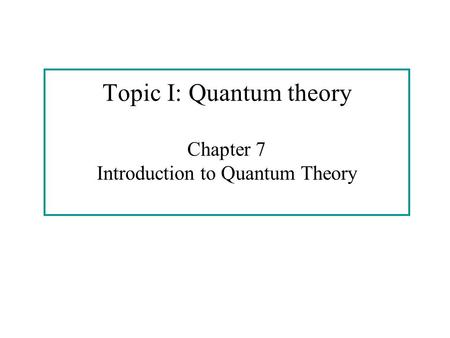 Topic I: Quantum theory Chapter 7 Introduction to Quantum Theory.