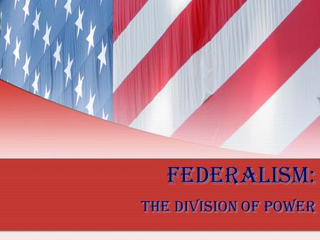 Federalism: The Division of Power. How did the US Constitution create a federal system of government? The Constitution organized government in a new way.