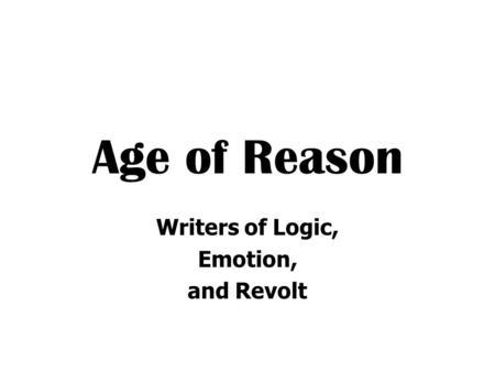 Age of Reason Writers of Logic, Emotion, and Revolt.