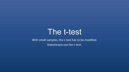 The t-test With small samples, the z-test has to be modified. Statisticians use the t-test.