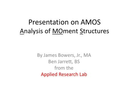 Presentation on AMOS Analysis of MOment Structures By James Bowers, Jr., MA Ben Jarrett, BS from the Applied Research Lab.