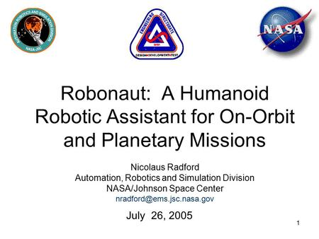 1 Robonaut: A Humanoid Robotic Assistant for On-Orbit and Planetary Missions Nicolaus Radford Automation, Robotics and Simulation Division NASA/Johnson.