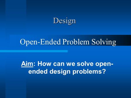 Design Aim: How can we solve open- ended design problems? Open-Ended Problem Solving.