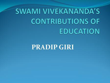 PRADIP GIRI. INTRODUCTION Vivekananda contribution on education, an endeavor has been made to focus on the basic theme of his philosophy, viz. the s.