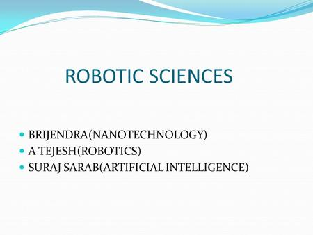 ROBOTIC SCIENCES BRIJENDRA(NANOTECHNOLOGY) A TEJESH(ROBOTICS) SURAJ SARAB(ARTIFICIAL INTELLIGENCE)