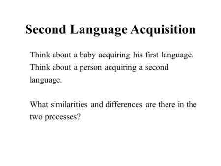 Second Language Acquisition Think about a baby acquiring his first language. Think about a person acquiring a second language. What similarities and differences.