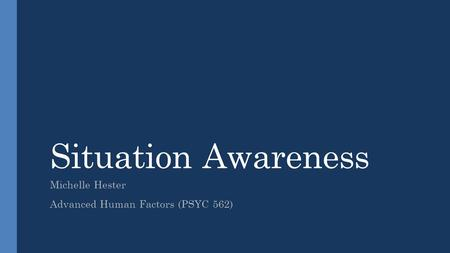 Situation Awareness Michelle Hester Advanced Human Factors (PSYC 562)