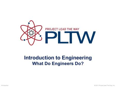 Introduction to Engineering What Do Engineers Do? © 2011 Project Lead The Way, Inc.Introduction.
