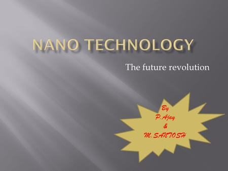 The future revolution By P.Ajay & M.SANTOSH. contents  What is nano-technology  Origin  Production  Tools of nano-technology  Applications  Disadvantages.