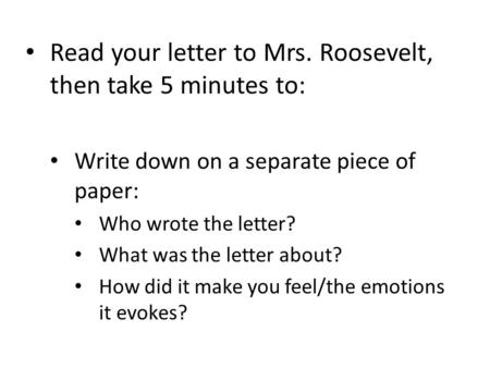 Read your letter to Mrs. Roosevelt, then take 5 minutes to: Write down on a separate piece of paper: Who wrote the letter? What was the letter about? How.