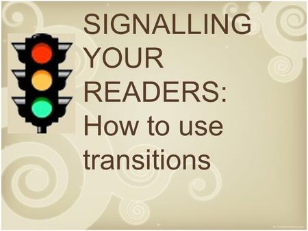 SIGNALLING YOUR READERS: How to use transitions. Purpose of Transitions Signal a new purpose or task – Level 1 transitions which generally open paragraphs.