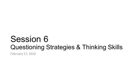 Session 6 Questioning Strategies & Thinking Skills February 17, 2016.