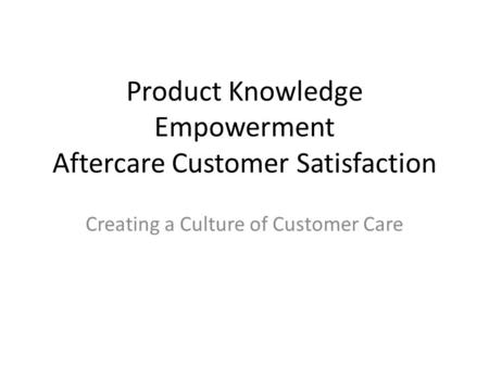 Product Knowledge Empowerment Aftercare Customer Satisfaction Creating a Culture of Customer Care.