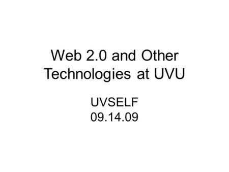 Web 2.0 and Other Technologies at UVU UVSELF 09.14.09.