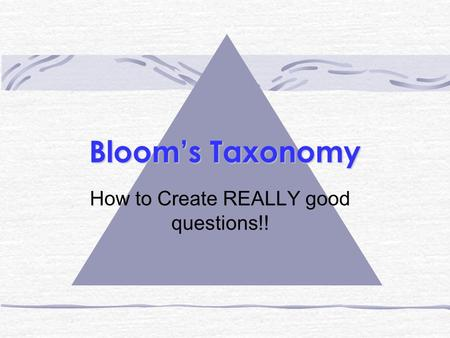 Bloom's Taxonomy How to Create REALLY good questions!!