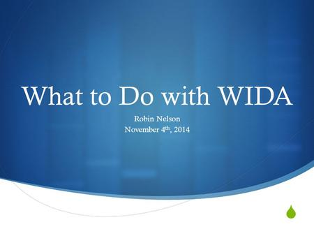  What to Do with WIDA Robin Nelson November 4 th, 2014.