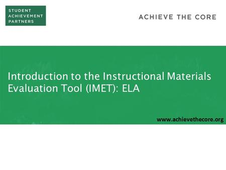Introduction to the Instructional Materials Evaluation Tool (IMET): ELA www.achievethecore.org.