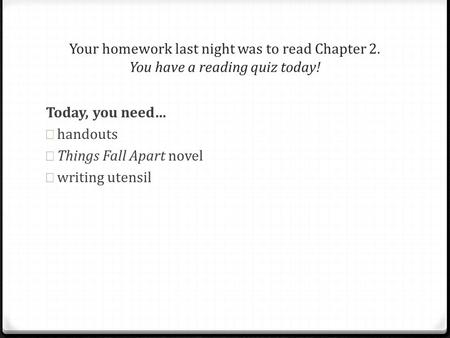 Today, you need… handouts Things Fall Apart novel writing utensil Your homework last night was to read Chapter 2. You have a reading quiz today!