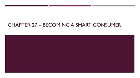 CHAPTER 27 – BECOMING A SMART CONSUMER. INFLUENCES ON CONSUMER  While smart consumers understand contracts, warranties, deceptive sales practices, credit.