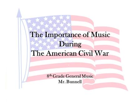 The Importance of Music During The American Civil War 8 th Grade General Music Mr. Bunnell.