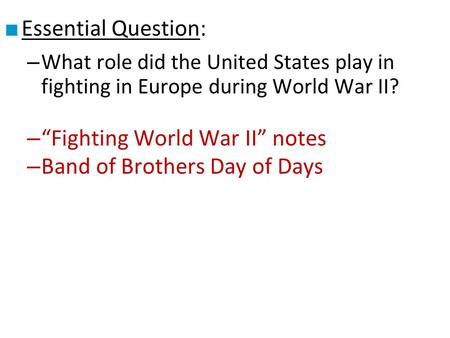 "■ Essential Question: – What role did the United States play in fighting in Europe during World War II? – ""Fighting World War II"" notes – Band of Brothers."