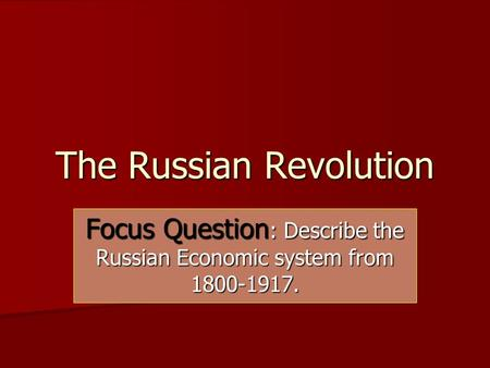 The Russian Revolution Focus Question : Describe the Russian Economic system from 1800-1917.
